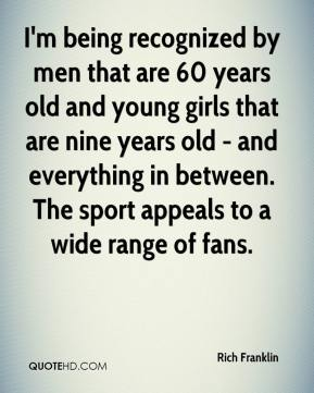 Rich Franklin  - I'm being recognized by men that are 60 years old and young girls that are nine years old - and everything in between. The sport appeals to a wide range of fans.