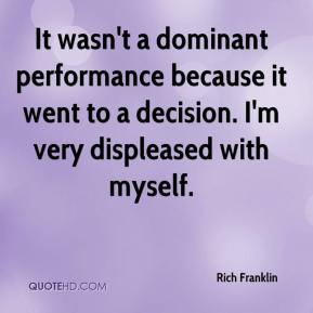 Rich Franklin  - It wasn't a dominant performance because it went to a decision. I'm very displeased with myself.
