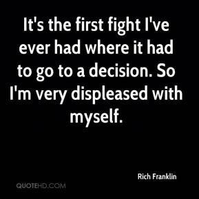 Rich Franklin  - It's the first fight I've ever had where it had to go to a decision. So I'm very displeased with myself.