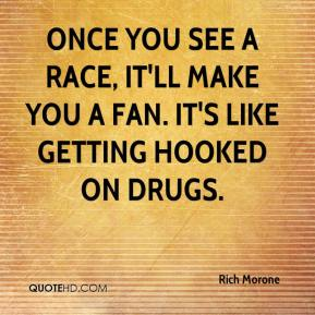 Rich Morone  - Once you see a race, it'll make you a fan. It's like getting hooked on drugs.
