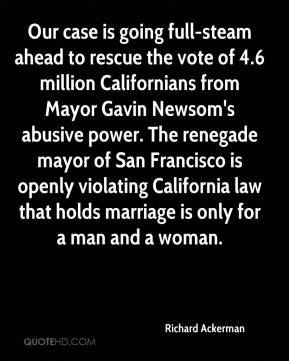 Richard Ackerman  - Our case is going full-steam ahead to rescue the vote of 4.6 million Californians from Mayor Gavin Newsom's abusive power. The renegade mayor of San Francisco is openly violating California law that holds marriage is only for a man and a woman.