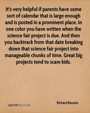 Richard Bavaria  - It's very helpful if parents have some sort of calendar that is large enough and is posted in a prominent place. In one color you have written when the science fair project is due. And then you backtrack from that date breaking down that science fair project into manageable chunks of time. Great big projects tend to scare kids.