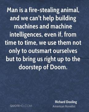 Richard Dooling - Man is a fire-stealing animal, and we can't help building machines and machine intelligences, even if, from time to time, we use them not only to outsmart ourselves but to bring us right up to the doorstep of Doom.