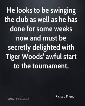 Richard Friend  - He looks to be swinging the club as well as he has done for some weeks now and must be secretly delighted with Tiger Woods' awful start to the tournament.