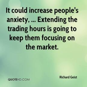 Richard Geist  - It could increase people's anxiety, ... Extending the trading hours is going to keep them focusing on the market.
