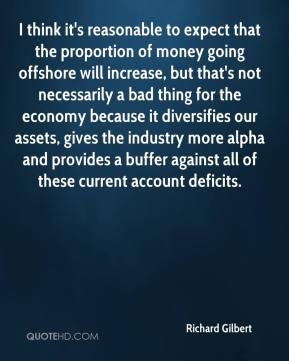 Richard Gilbert  - I think it's reasonable to expect that the proportion of money going offshore will increase, but that's not necessarily a bad thing for the economy because it diversifies our assets, gives the industry more alpha and provides a buffer against all of these current account deficits.