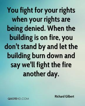 Richard Gilbert  - You fight for your rights when your rights are being denied. When the building is on fire, you don't stand by and let the building burn down and say we'll fight the fire another day.