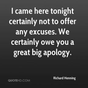 Richard Henning  - I came here tonight certainly not to offer any excuses. We certainly owe you a great big apology.