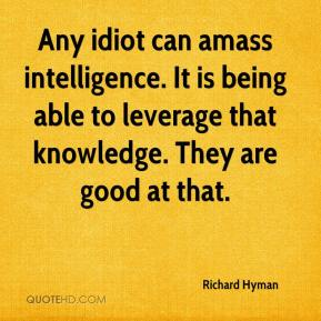 Any idiot can amass intelligence. It is being able to leverage that knowledge. They are good at that.
