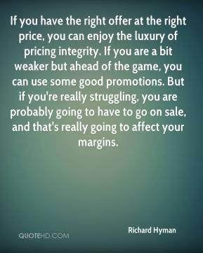 If you have the right offer at the right price, you can enjoy the luxury of pricing integrity. If you are a bit weaker but ahead of the game, you can use some good promotions. But if you're really struggling, you are probably going to have to go on sale, and that's really going to affect your margins.