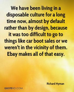 Richard Hyman  - We have been living in a disposable culture for a long time now, almost by default rather than by design, because it was too difficult to go to things like car boot sales or we weren't in the vicinity of them. Ebay makes all of that easy.