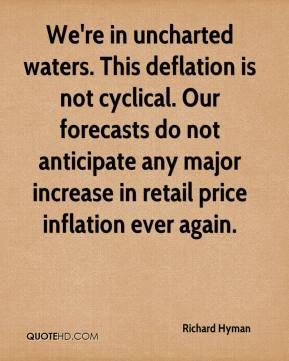We're in uncharted waters. This deflation is not cyclical. Our forecasts do not anticipate any major increase in retail price inflation ever again.