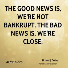 The good news is, we're not bankrupt. The bad news is, we're close.