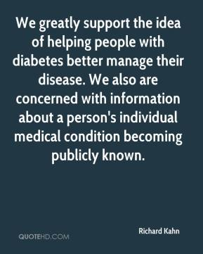 Richard Kahn  - We greatly support the idea of helping people with diabetes better manage their disease. We also are concerned with information about a person's individual medical condition becoming publicly known.