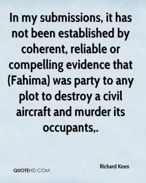Richard Keen  - In my submissions, it has not been established by coherent, reliable or compelling evidence that (Fahima) was party to any plot to destroy a civil aircraft and murder its occupants.