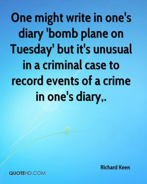 Richard Keen  - One might write in one's diary 'bomb plane on Tuesday' but it's unusual in a criminal case to record events of a crime in one's diary.