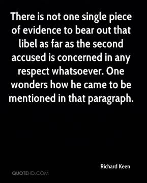 Richard Keen  - There is not one single piece of evidence to bear out that libel as far as the second accused is concerned in any respect whatsoever. One wonders how he came to be mentioned in that paragraph.