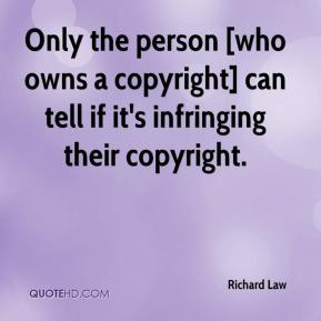 Richard Law  - Only the person [who owns a copyright] can tell if it's infringing their copyright.