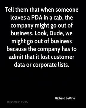 Richard LeVine  - Tell them that when someone leaves a PDA in a cab, the company might go out of business. Look, Dude, we might go out of business because the company has to admit that it lost customer data or corporate lists.