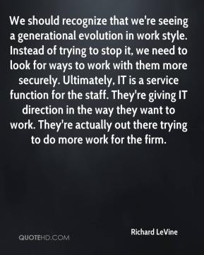 Richard LeVine  - We should recognize that we're seeing a generational evolution in work style. Instead of trying to stop it, we need to look for ways to work with them more securely. Ultimately, IT is a service function for the staff. They're giving IT direction in the way they want to work. They're actually out there trying to do more work for the firm.