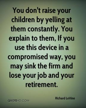 Richard LeVine  - You don't raise your children by yelling at them constantly. You explain to them, If you use this device in a compromised way, you may sink the firm and lose your job and your retirement.