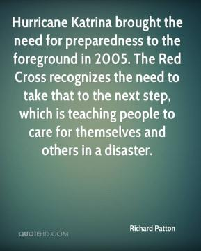 Richard Patton  - Hurricane Katrina brought the need for preparedness to the foreground in 2005. The Red Cross recognizes the need to take that to the next step, which is teaching people to care for themselves and others in a disaster.