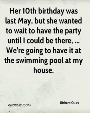 Richard Quick  - Her 10th birthday was last May, but she wanted to wait to have the party until I could be there, ... We're going to have it at the swimming pool at my house.
