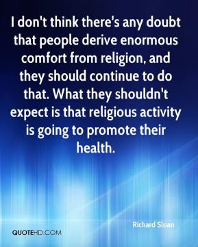 I don't think there's any doubt that people derive enormous comfort from religion, and they should continue to do that. What they shouldn't expect is that religious activity is going to promote their health.