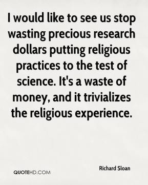 Richard Sloan  - I would like to see us stop wasting precious research dollars putting religious practices to the test of science. It's a waste of money, and it trivializes the religious experience.