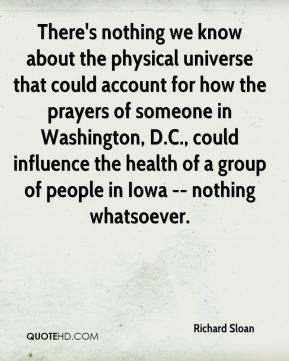 Richard Sloan  - There's nothing we know about the physical universe that could account for how the prayers of someone in Washington, D.C., could influence the health of a group of people in Iowa -- nothing whatsoever.
