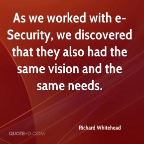 Richard Whitehead  - As we worked with e-Security, we discovered that they also had the same vision and the same needs.