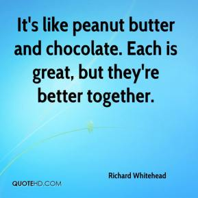 Richard Whitehead  - It's like peanut butter and chocolate. Each is great, but they're better together.