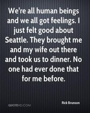 Rick Brunson  - We're all human beings and we all got feelings. I just felt good about Seattle. They brought me and my wife out there and took us to dinner. No one had ever done that for me before.