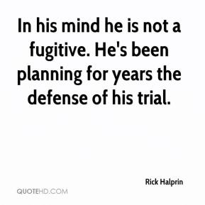 Rick Halprin  - In his mind he is not a fugitive. He's been planning for years the defense of his trial.