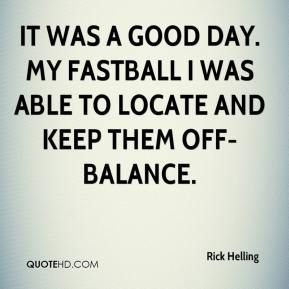 It was a good day. My fastball I was able to locate and keep them off-balance.