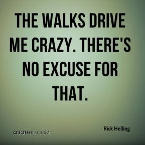 Rick Helling  - The walks drive me crazy. There's no excuse for that.