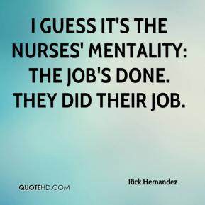 Rick Hernandez  - I guess it's the nurses' mentality: the job's done. They did their job.