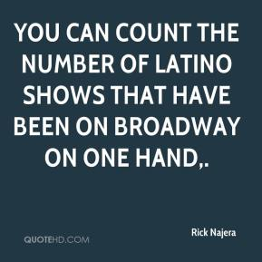 Rick Najera  - You can count the number of Latino shows that have been on Broadway on one hand.