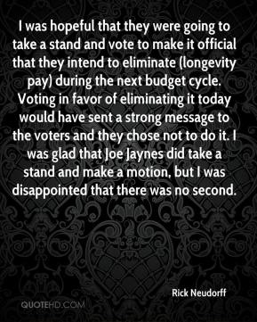 Rick Neudorff  - I was hopeful that they were going to take a stand and vote to make it official that they intend to eliminate (longevity pay) during the next budget cycle. Voting in favor of eliminating it today would have sent a strong message to the voters and they chose not to do it. I was glad that Joe Jaynes did take a stand and make a motion, but I was disappointed that there was no second.