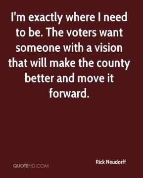 Rick Neudorff  - I'm exactly where I need to be. The voters want someone with a vision that will make the county better and move it forward.