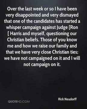 Rick Neudorff  - Over the last week or so I have been very disappointed and very dismayed that one of the candidates has started a whisper campaign against Judge [Ron[ Harris and myself, questioning our Christian beliefs. Those of you know me and how we raise our family and that we have very close Christian ties; we have not campaigned on it and I will not campaign on it.