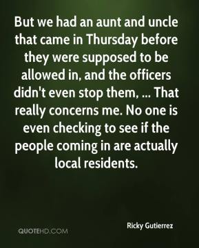 Ricky Gutierrez  - But we had an aunt and uncle that came in Thursday before they were supposed to be allowed in, and the officers didn't even stop them, ... That really concerns me. No one is even checking to see if the people coming in are actually local residents.