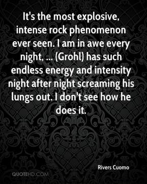 Rivers Cuomo  - It's the most explosive, intense rock phenomenon ever seen. I am in awe every night, ... (Grohl) has such endless energy and intensity night after night screaming his lungs out. I don't see how he does it.