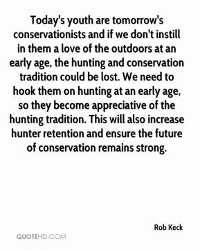 Today's youth are tomorrow's conservationists and if we don't instill in them a love of the outdoors at an early age, the hunting and conservation tradition could be lost. We need to hook them on hunting at an early age, so they become appreciative of the hunting tradition. This will also increase hunter retention and ensure the future of conservation remains strong.