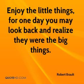 Robert Brault - Enjoy the little things, for one day you may look back and realize they were the big things.