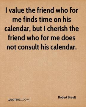 Robert Brault - I value the friend who for me finds time on his calendar, but I cherish the friend who for me does not consult his calendar.