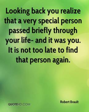 Robert Brault - Looking back you realize that a very special person passed briefly through your life- and it was you. It is not too late to find that person again.