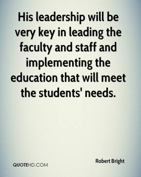 Robert Bright  - His leadership will be very key in leading the faculty and staff and implementing the education that will meet the students' needs.