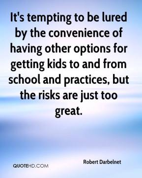Robert Darbelnet  - It's tempting to be lured by the convenience of having other options for getting kids to and from school and practices, but the risks are just too great.
