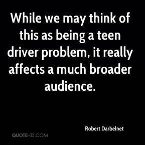 Robert Darbelnet  - While we may think of this as being a teen driver problem, it really affects a much broader audience.